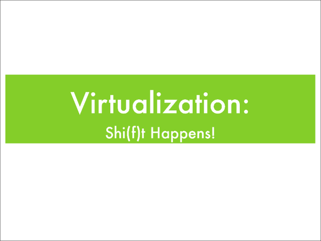 Virtualization: Shi(f)t Happens!
