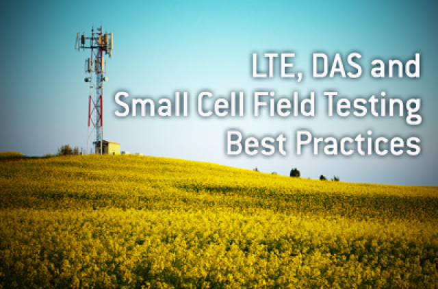 LTE, DAS and Small Cell Field Testing best practices