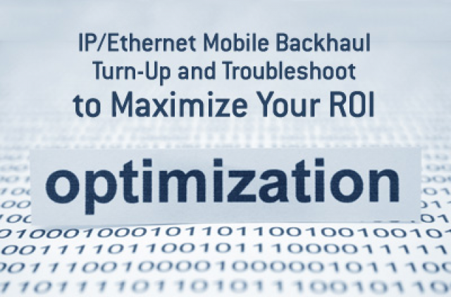 IP/Ethernet Mobile Backhaul Turn-Up and Troubleshooting to Maximize Your ROI
