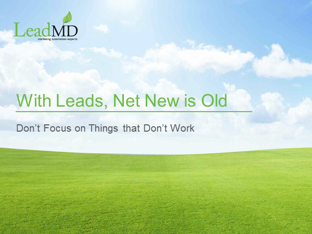 With Leads, Net New is Old: Don't Focus on Things that Don't Work